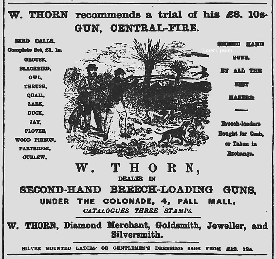 Thorn's advertisement in The Field, indicating he was a jewelery dealer and dealer in used guns, as well as a purveyor of new guns. The guns would have been made in the London trade by independent gunmakers..